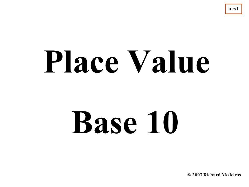 Place Value Base 10 © 2007 Richard Medeiros next