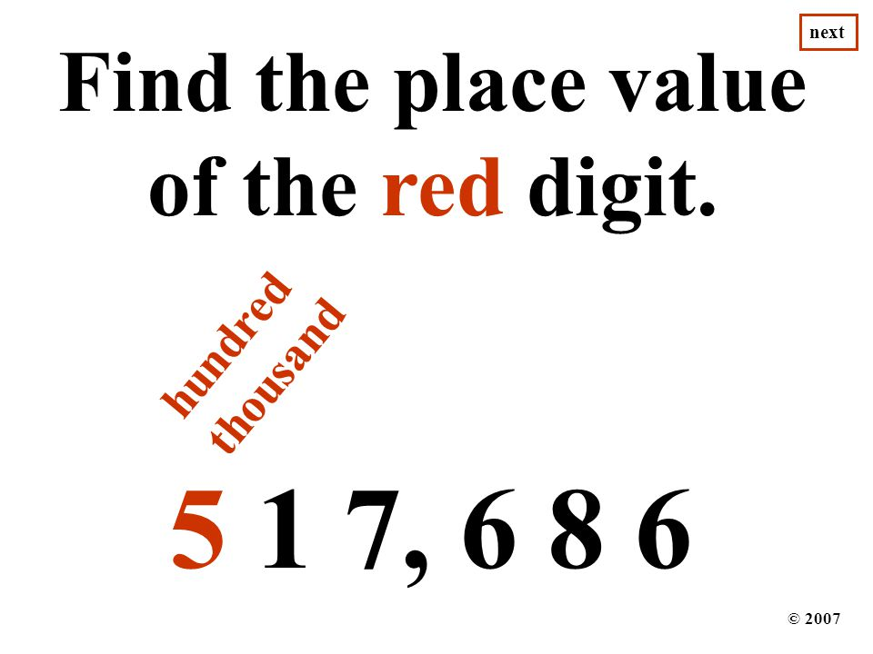 5 1 7, 6 8 6 Find the place value of the red digit. © 2007 next hundred thousand
