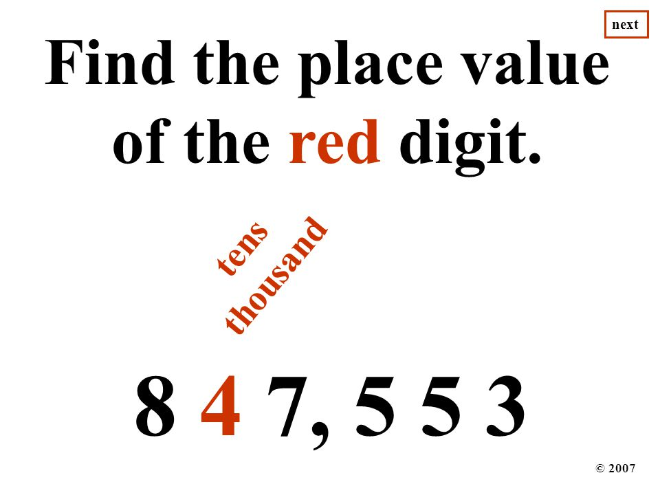 8 4 7, 5 5 3 Find the place value of the red digit. © 2007 next tens thousand