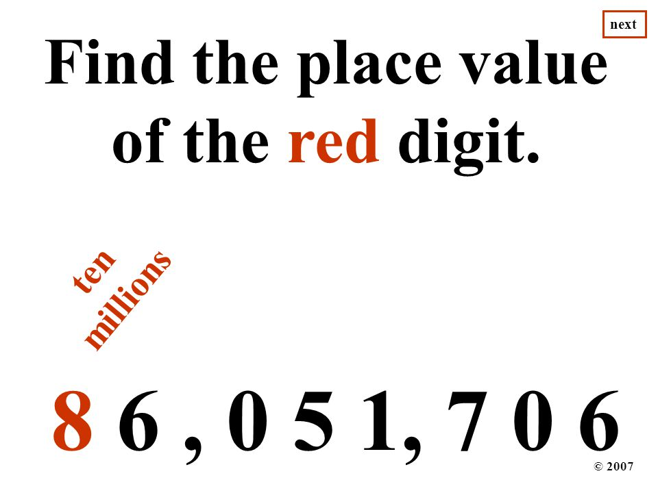 8 6, 0 5 1, 7 0 6 Find the place value of the red digit. © 2007 next ten millions