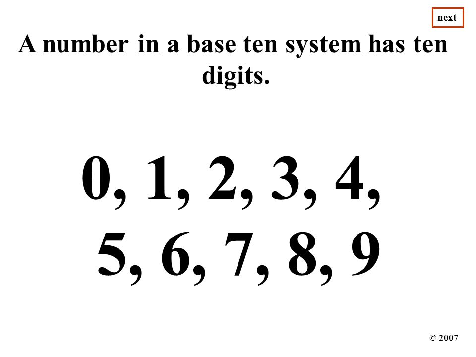 Place Value for our Decimal System 1 10 100 1,000 10,000 100,000 1,000,000 10,000,000 100,000,000 87 8 9 7 8 3,9 7 8 6 3,9 7 8 1 6 3,9 7 82,1 6 3,9 7 85 2,1 6 3,9 7 84 5 2,1 6 3,9 7 8 © 2007 next