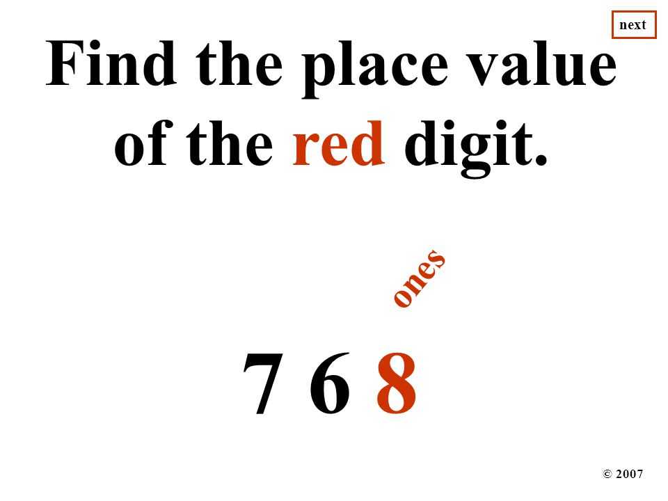 Find the place value of the red digit. 7 6 8 © 2007 next ones next