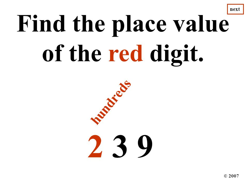 2 3 9 Find the place value of the red digit. © 2007 hundreds next