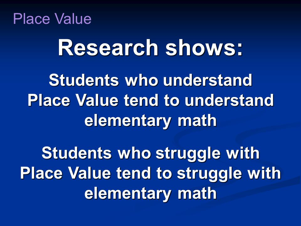 Research shows: Students who understand Place Value tend to understand elementary math Students who struggle with Place Value tend to struggle with elementary math