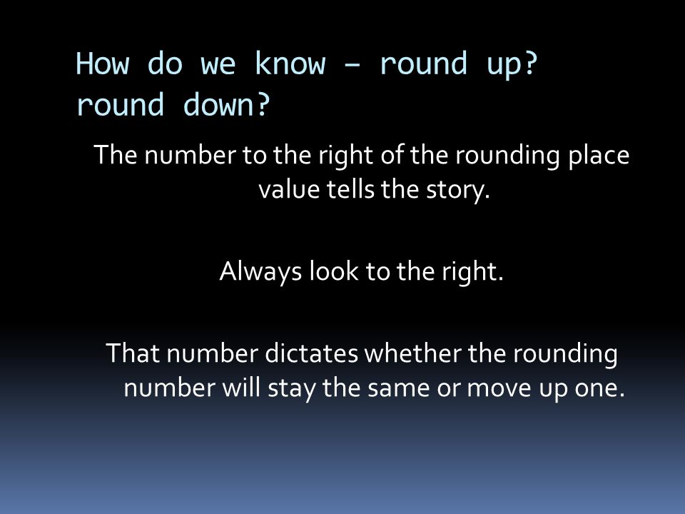 How do we know – round up? round down? The number to the right of the rounding place value tells the story. Always look to the right. That number dict