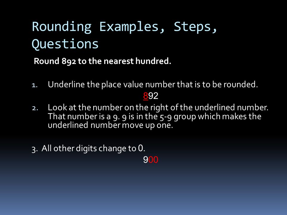 Rounding Examples, Steps, Questions Round 892 to the nearest hundred. 1. Underline the place value number that is to be rounded. 892 2. Look at the nu