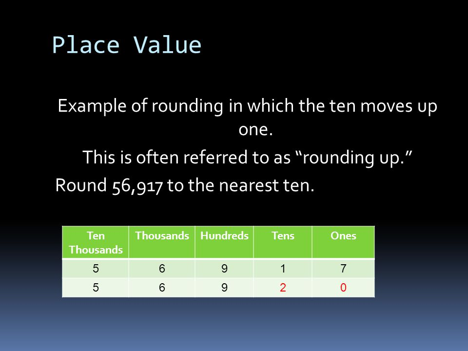 """Place Value Example of rounding in which the ten moves up one. This is often referred to as """"rounding up."""" Round 56,917 to the nearest ten. Ten Thousa"""
