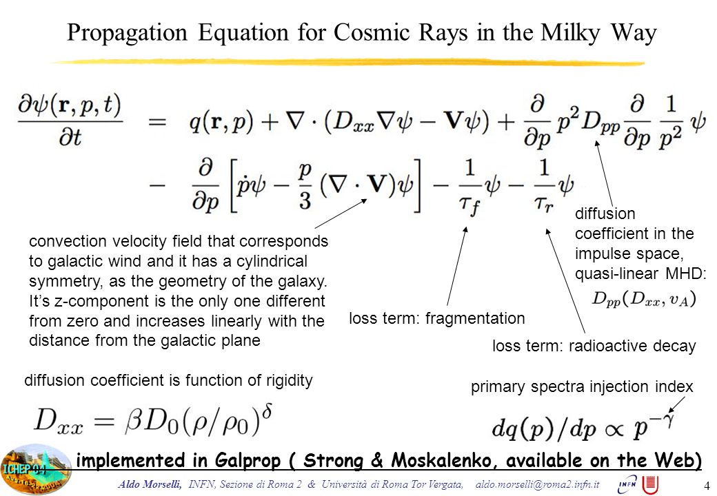 Aldo Morselli, INFN, Sezione di Roma 2 & Università di Roma Tor Vergata, aldo.morselli@roma2.infn.it 4 Propagation Equation for Cosmic Rays in the Milky Way convection velocity field that corresponds to galactic wind and it has a cylindrical symmetry, as the geometry of the galaxy.