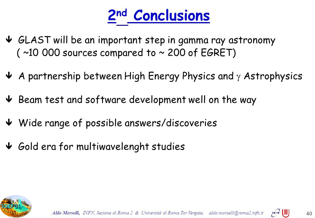 Aldo Morselli, INFN, Sezione di Roma 2 & Università di Roma Tor Vergata, aldo.morselli@roma2.infn.it 40  GLAST will be an important step in gamma ray astronomy ( ~10 000 sources compared to ~ 200 of EGRET)  A partnership between High Energy Physics and  Astrophysics  Beam test and software development well on the way  Wide range of possible answers/discoveries  Gold era for multiwavelenght studies 2 nd Conclusions