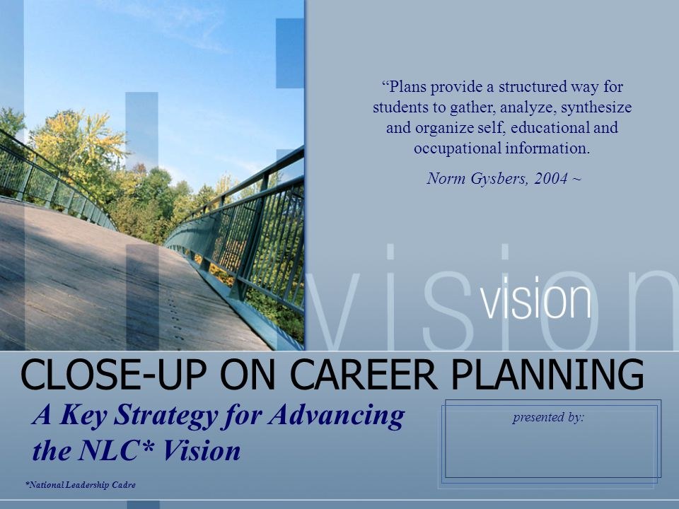 CLOSE-UP ON CAREER PLANNING A Key Strategy for Advancing the NLC* Vision Plans provide a structured way for students to gather, analyze, synthesize and organize self, educational and occupational information.