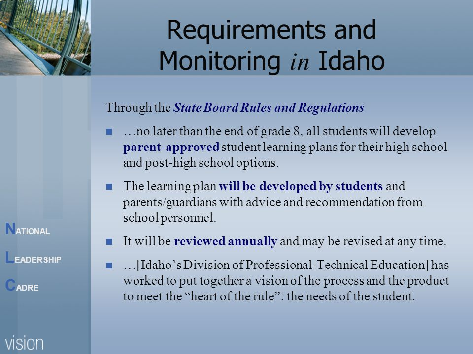 N ATIONAL L EADERSHIP C ADRE Requirements and Monitoring in Idaho Through the State Board Rules and Regulations …no later than the end of grade 8, all students will develop parent-approved student learning plans for their high school and post-high school options.