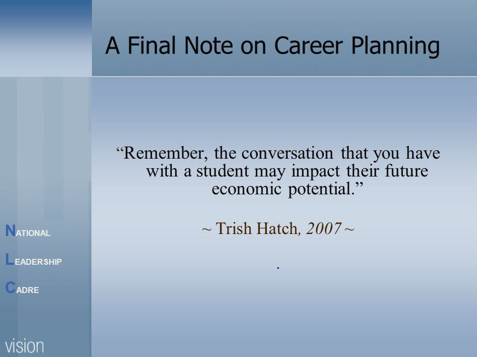 N ATIONAL L EADERSHIP C ADRE A Final Note on Career Planning Remember, the conversation that you have with a student may impact their future economic potential. ~ Trish Hatch, 2007 ~.