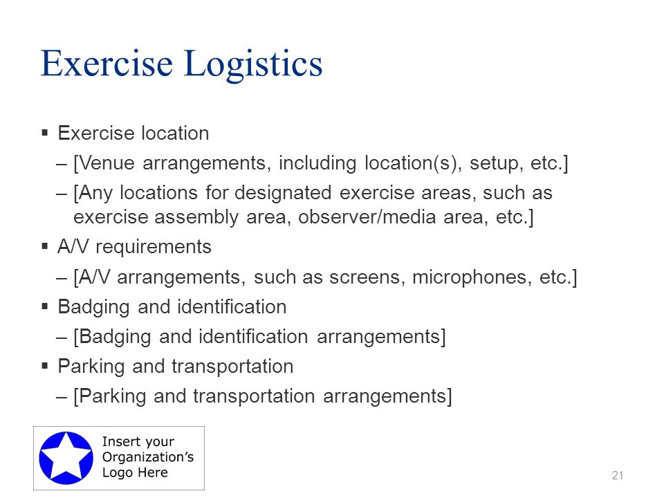 Exercise Logistics  Exercise location –[Venue arrangements, including location(s), setup, etc.] –[Any locations for designated exercise areas, such as exercise assembly area, observer/media area, etc.]  A/V requirements –[A/V arrangements, such as screens, microphones, etc.]  Badging and identification –[Badging and identification arrangements]  Parking and transportation –[Parking and transportation arrangements] 21