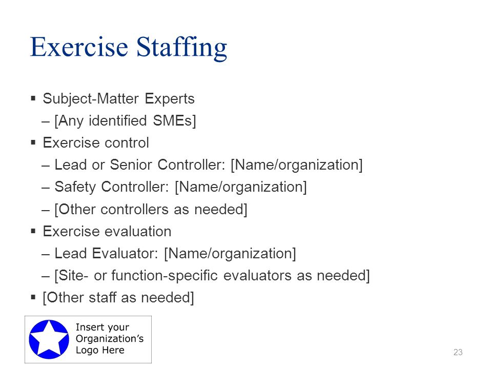 Exercise Staffing  Subject-Matter Experts –[Any identified SMEs]  Exercise control –Lead or Senior Controller: [Name/organization] –Safety Controller: [Name/organization] –[Other controllers as needed]  Exercise evaluation –Lead Evaluator: [Name/organization] –[Site- or function-specific evaluators as needed]  [Other staff as needed] 23