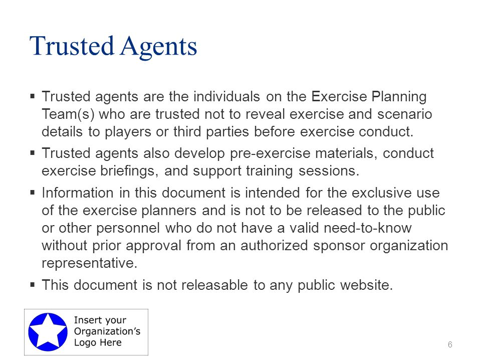 Trusted Agents  Trusted agents are the individuals on the Exercise Planning Team(s) who are trusted not to reveal exercise and scenario details to players or third parties before exercise conduct.