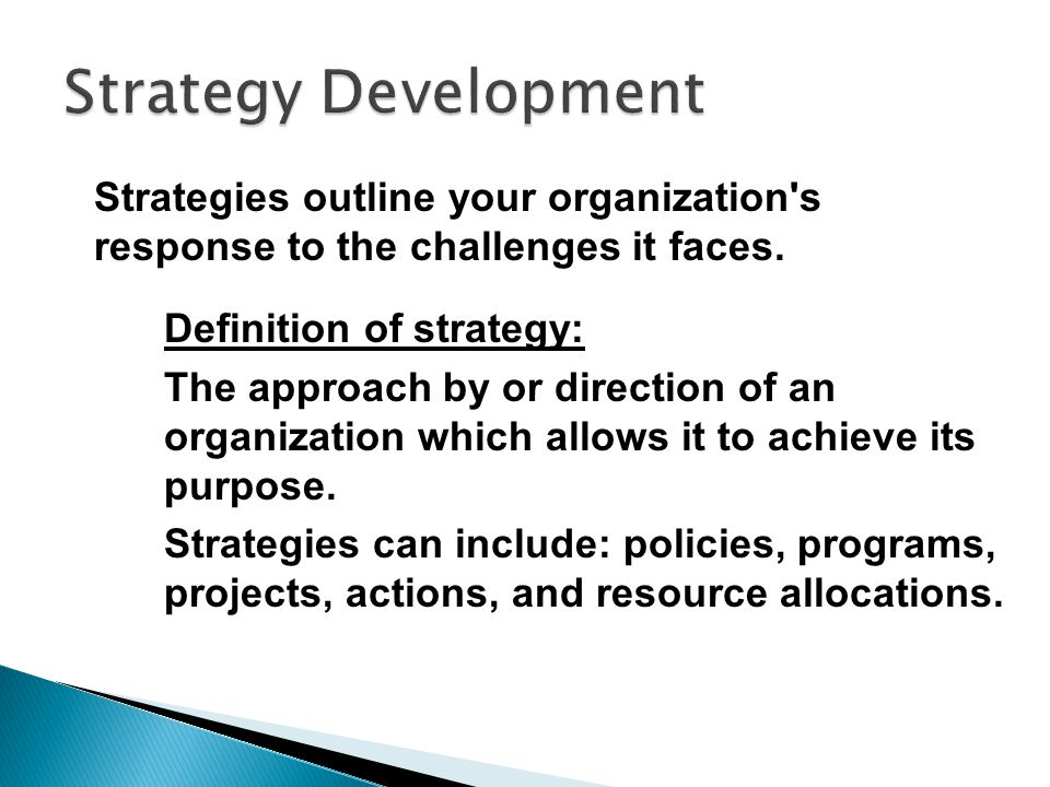 Definition of strategy: The approach by or direction of an organization which allows it to achieve its purpose. Strategies can include: policies, prog
