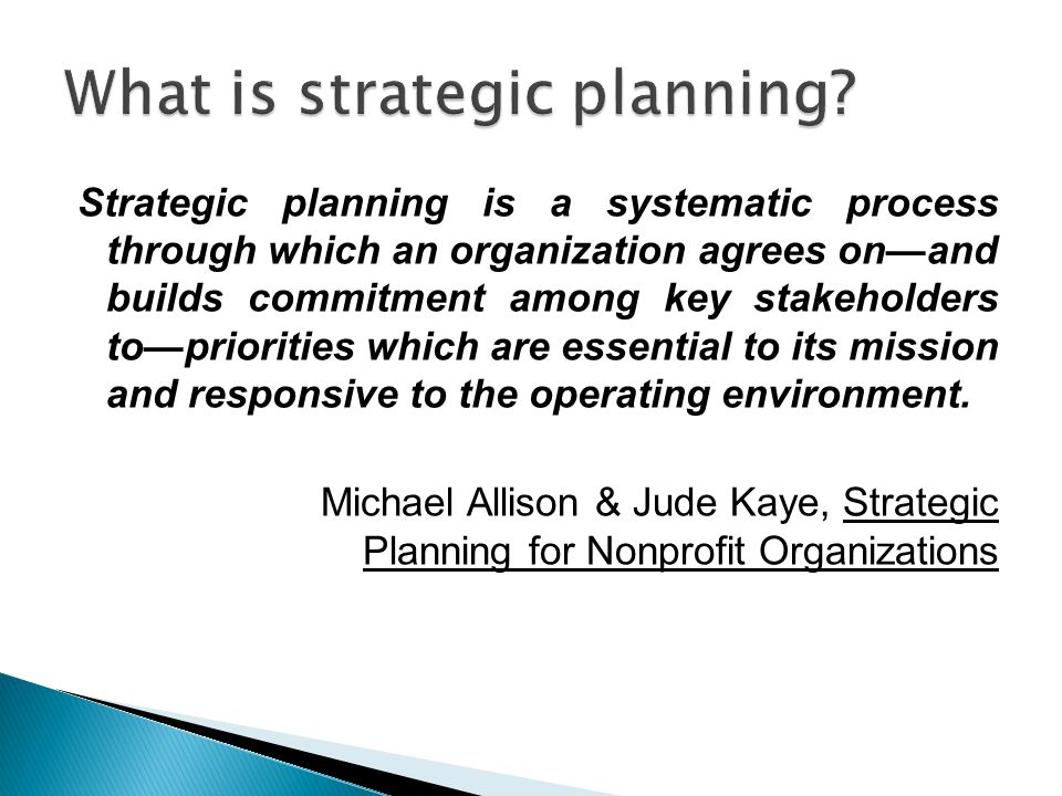 Strategic planning is a systematic process through which an organization agrees on—and builds commitment among key stakeholders to—priorities which ar