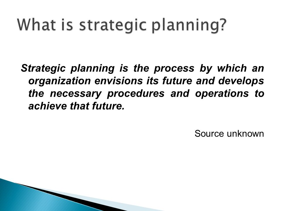 Strategic planning is the process by which an organization envisions its future and develops the necessary procedures and operations to achieve that f