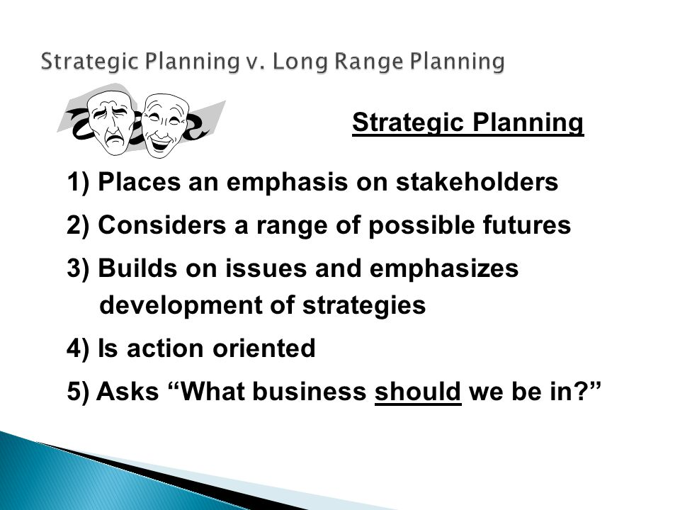 Strategic Planning 1) Places an emphasis on stakeholders 2) Considers a range of possible futures 3) Builds on issues and emphasizes development of st