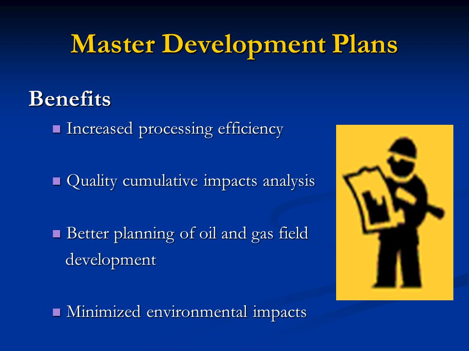 Master Development Plans Benefits Increased processing efficiency Increased processing efficiency Quality cumulative impacts analysis Quality cumulative impacts analysis Better planning of oil and gas field Better planning of oil and gas field development development Minimized environmental impacts Minimized environmental impacts