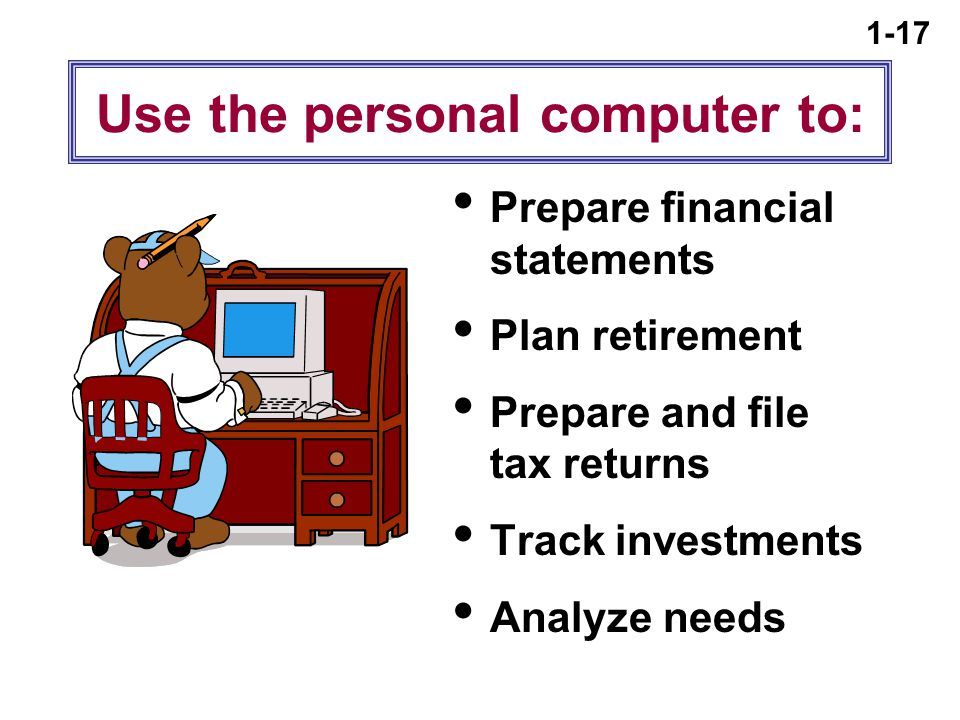 1-17 Use the personal computer to:  Prepare financial statements  Plan retirement  Prepare and file tax returns  Track investments  Analyze needs