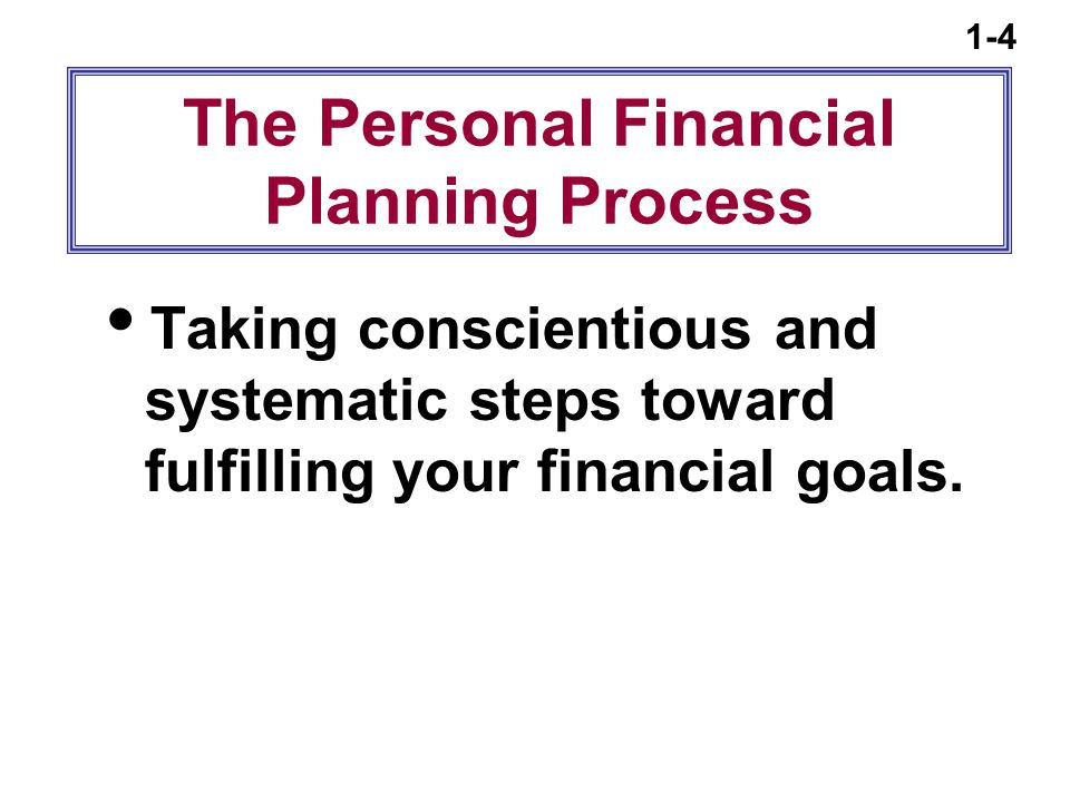 1-4 The Personal Financial Planning Process  Taking conscientious and systematic steps toward fulfilling your financial goals.