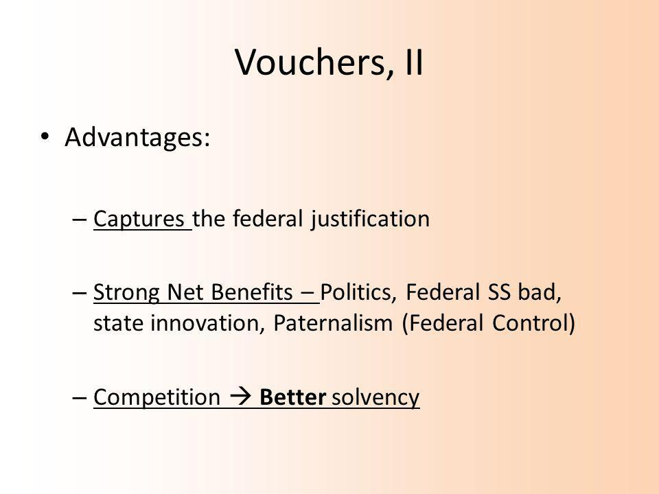 Vouchers, II Advantages: – Captures the federal justification – Strong Net Benefits – Politics, Federal SS bad, state innovation, Paternalism (Federal Control) – Competition  Better solvency