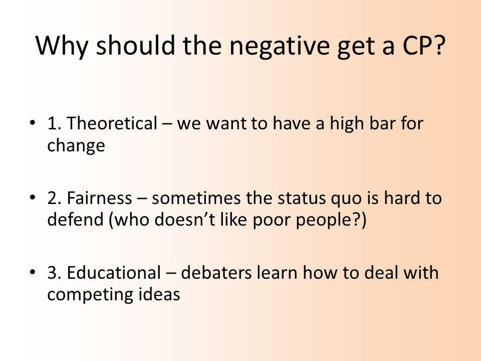 Why should the negative get a CP. 1. Theoretical – we want to have a high bar for change 2.