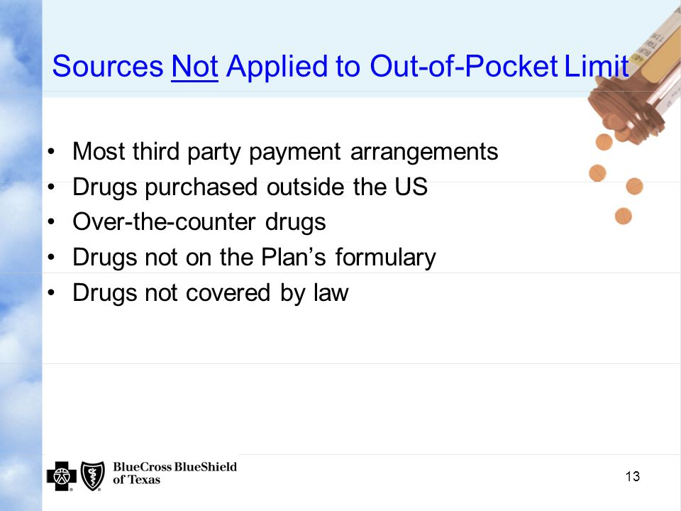 13 Sources Not Applied to Out-of-Pocket Limit Most third party payment arrangements Drugs purchased outside the US Over-the-counter drugs Drugs not on the Plan's formulary Drugs not covered by law