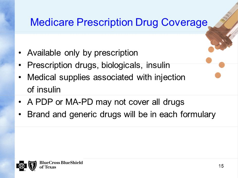 15 Medicare Prescription Drug Coverage Available only by prescription Prescription drugs, biologicals, insulin Medical supplies associated with injection of insulin A PDP or MA-PD may not cover all drugs Brand and generic drugs will be in each formulary