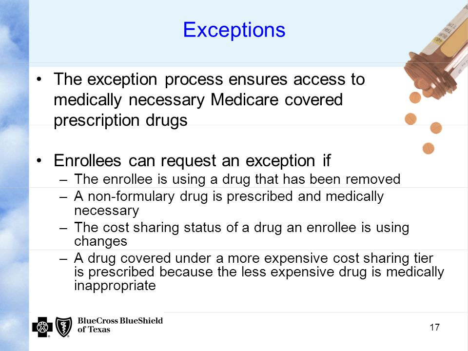 17 Exceptions The exception process ensures access to medically necessary Medicare covered prescription drugs Enrollees can request an exception if –The enrollee is using a drug that has been removed –A non-formulary drug is prescribed and medically necessary –The cost sharing status of a drug an enrollee is using changes –A drug covered under a more expensive cost sharing tier is prescribed because the less expensive drug is medically inappropriate