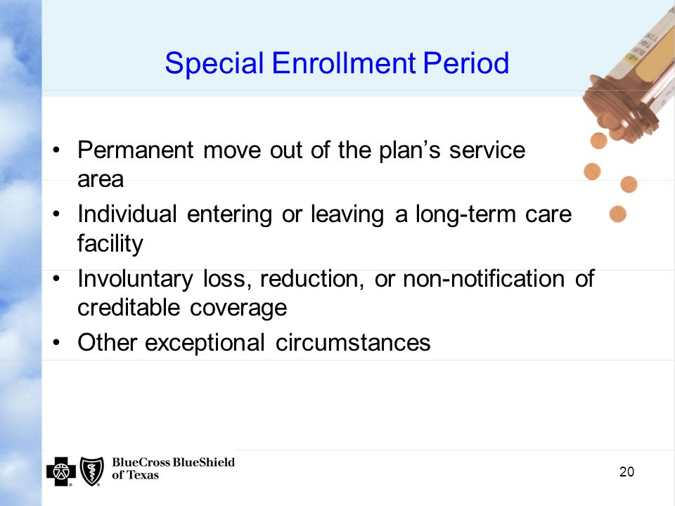 20 Special Enrollment Period Permanent move out of the plan's service area Individual entering or leaving a long-term care facility Involuntary loss, reduction, or non-notification of creditable coverage Other exceptional circumstances