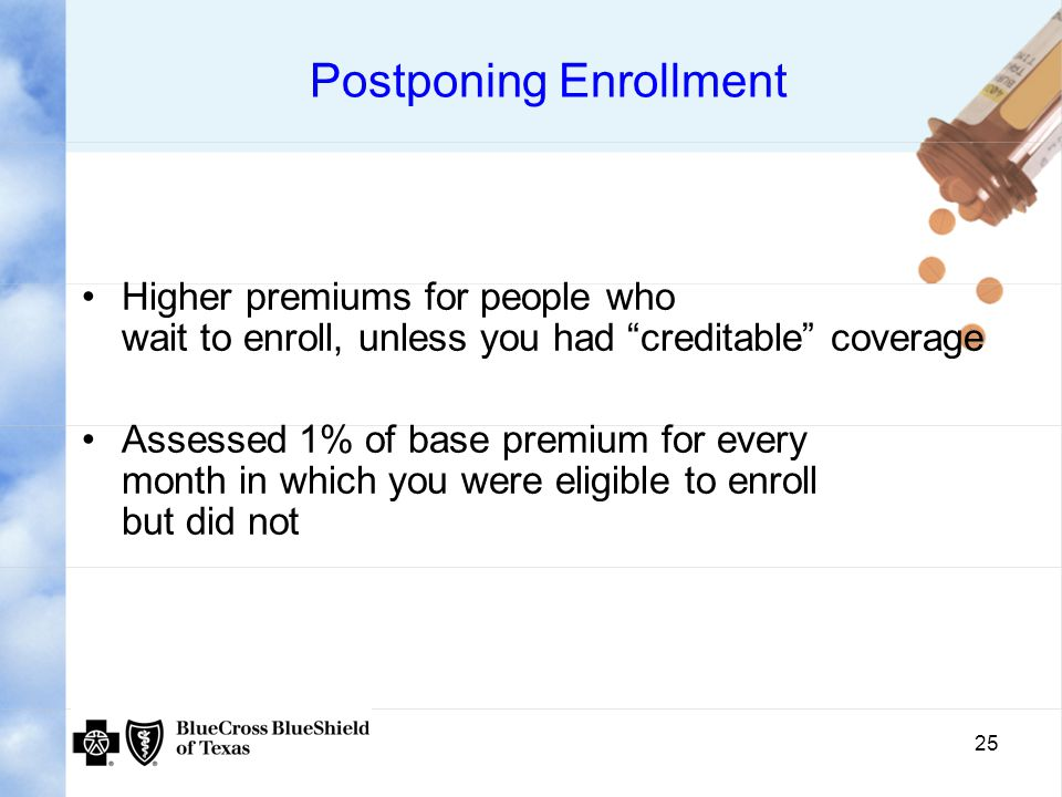 25 Postponing Enrollment Higher premiums for people who wait to enroll, unless you had creditable coverage Assessed 1% of base premium for every month in which you were eligible to enroll but did not