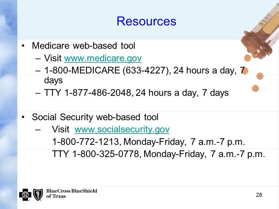 26 Resources Medicare web-based tool –Visit   –1-800-MEDICARE ( ), 24 hours a day, 7 days –TTY , 24 hours a day, 7 days Social Security web-based tool – Visit , Monday-Friday, 7 a.m.-7 p.m.