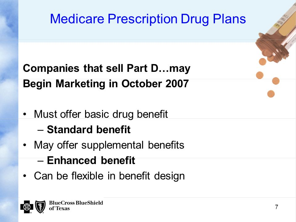 7 Medicare Prescription Drug Plans Companies that sell Part D…may Begin Marketing in October 2007 Must offer basic drug benefit –Standard benefit May offer supplemental benefits –Enhanced benefit Can be flexible in benefit design