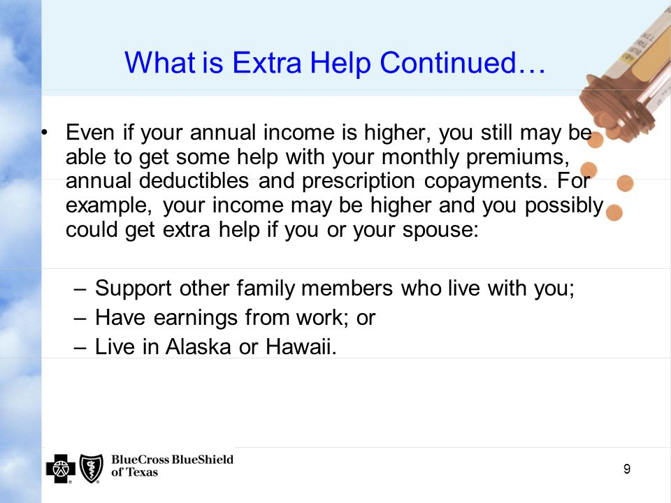 9 What is Extra Help Continued… Even if your annual income is higher, you still may be able to get some help with your monthly premiums, annual deductibles and prescription copayments.