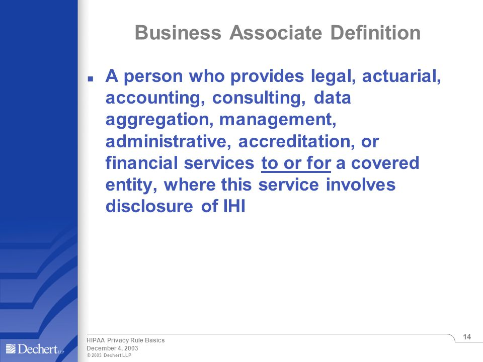 © 2003 Dechert LLP December 4, 2003 HIPAA Privacy Rule Basics 14 Business Associate Definition n A person who provides legal, actuarial, accounting, consulting, data aggregation, management, administrative, accreditation, or financial services to or for a covered entity, where this service involves disclosure of IHI