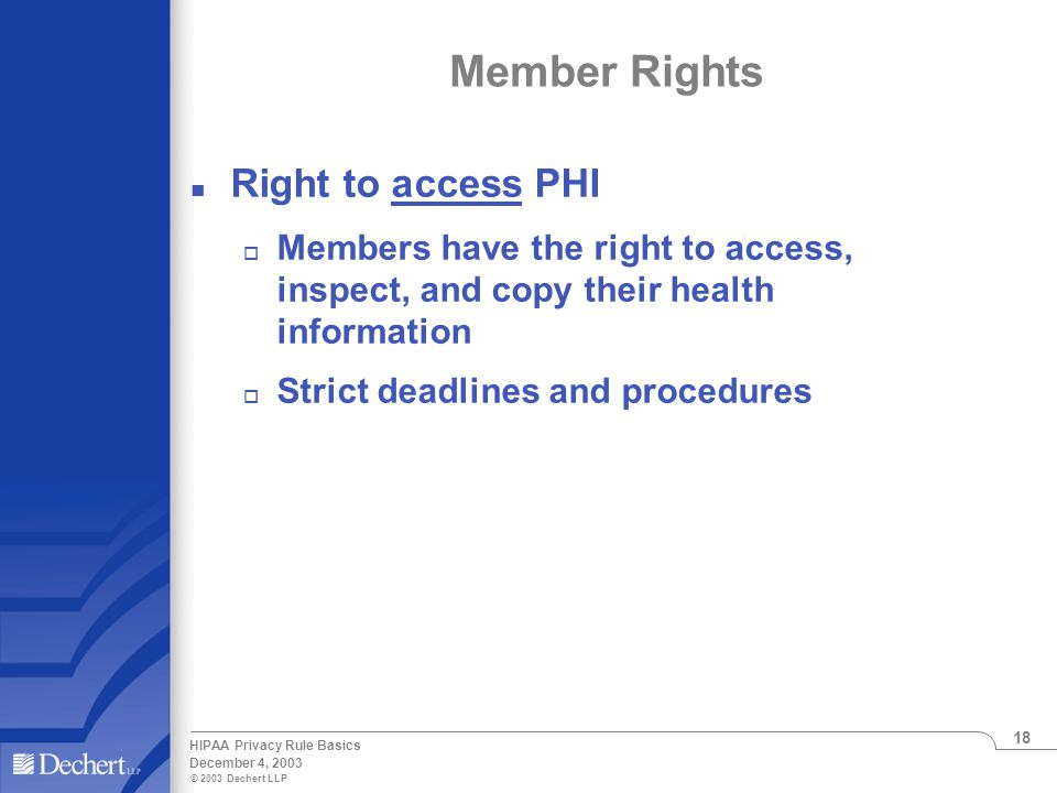 © 2003 Dechert LLP December 4, 2003 HIPAA Privacy Rule Basics 18 Member Rights n Right to access PHI o Members have the right to access, inspect, and copy their health information o Strict deadlines and procedures
