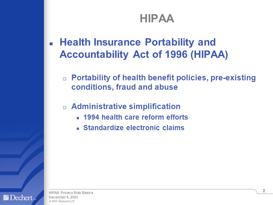 © 2003 Dechert LLP December 4, 2003 HIPAA Privacy Rule Basics 2 HIPAA n Health Insurance Portability and Accountability Act of 1996 (HIPAA) o Portability of health benefit policies, pre-existing conditions, fraud and abuse o Administrative simplification n 1994 health care reform efforts n Standardize electronic claims