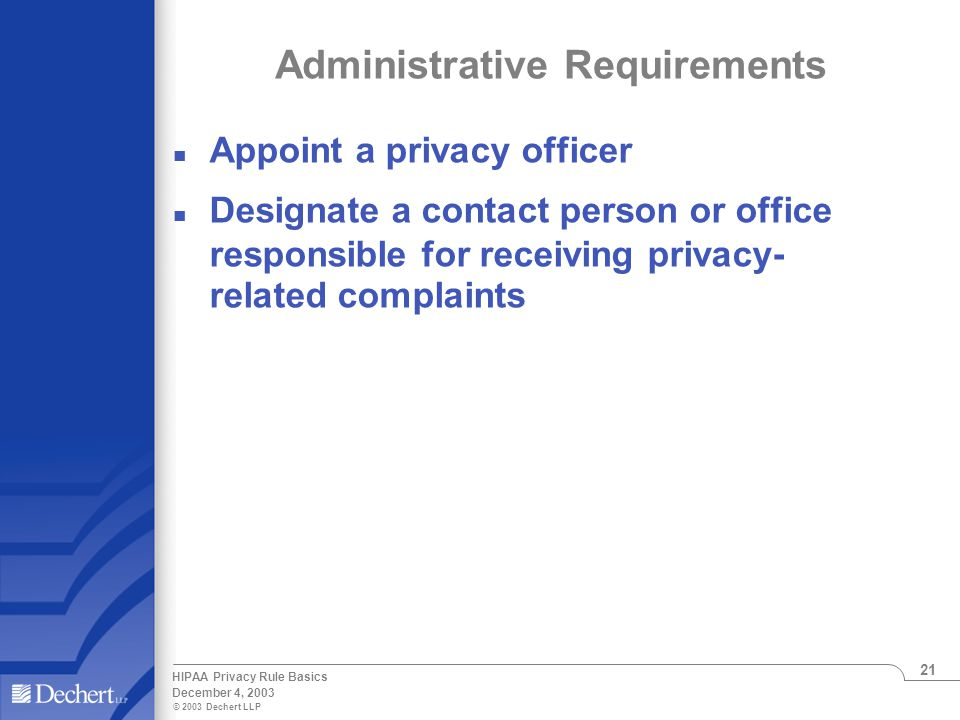© 2003 Dechert LLP December 4, 2003 HIPAA Privacy Rule Basics 21 Administrative Requirements n Appoint a privacy officer n Designate a contact person or office responsible for receiving privacy- related complaints