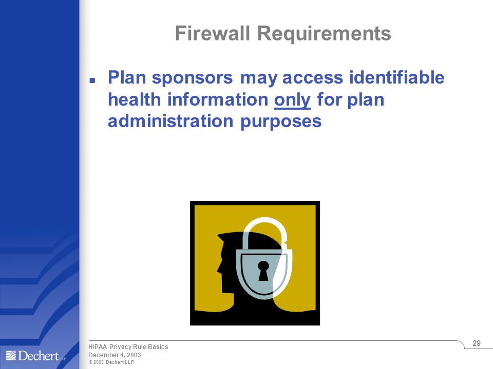 © 2003 Dechert LLP December 4, 2003 HIPAA Privacy Rule Basics 29 Firewall Requirements Plan sponsors may access identifiable health information only for plan administration purposes