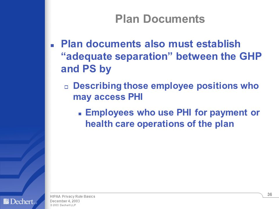 © 2003 Dechert LLP December 4, 2003 HIPAA Privacy Rule Basics 36 Plan Documents n Plan documents also must establish adequate separation between the GHP and PS by o Describing those employee positions who may access PHI n Employees who use PHI for payment or health care operations of the plan
