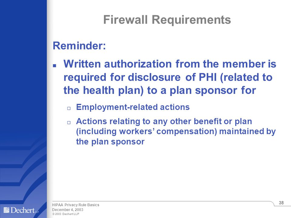 © 2003 Dechert LLP December 4, 2003 HIPAA Privacy Rule Basics 38 Firewall Requirements Reminder: n Written authorization from the member is required for disclosure of PHI (related to the health plan) to a plan sponsor for o Employment-related actions o Actions relating to any other benefit or plan (including workers' compensation) maintained by the plan sponsor