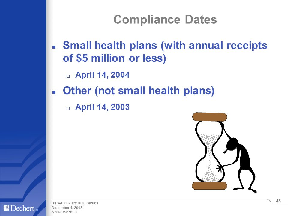 © 2003 Dechert LLP December 4, 2003 HIPAA Privacy Rule Basics 48 Compliance Dates n Small health plans (with annual receipts of $5 million or less) o April 14, 2004 n Other (not small health plans) o April 14, 2003