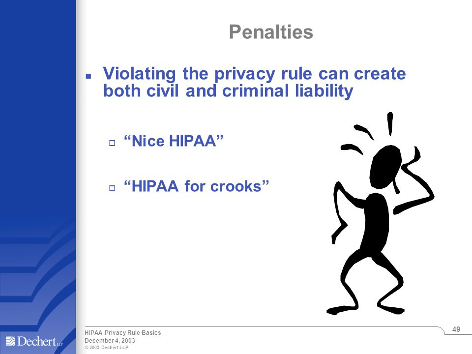 © 2003 Dechert LLP December 4, 2003 HIPAA Privacy Rule Basics 49 Penalties n Violating the privacy rule can create both civil and criminal liability o Nice HIPAA o HIPAA for crooks