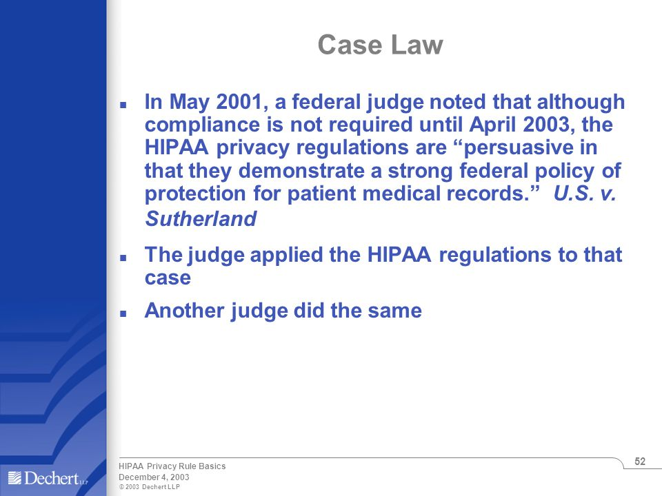 © 2003 Dechert LLP December 4, 2003 HIPAA Privacy Rule Basics 52 Case Law n In May 2001, a federal judge noted that although compliance is not required until April 2003, the HIPAA privacy regulations are persuasive in that they demonstrate a strong federal policy of protection for patient medical records. U.S.