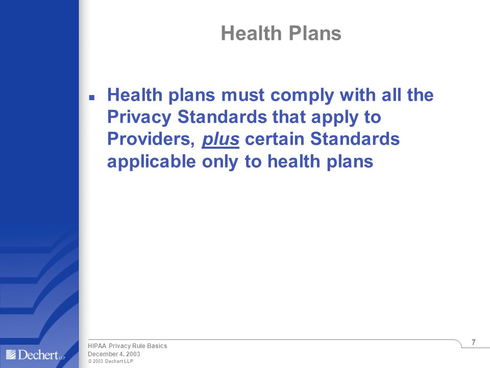 © 2003 Dechert LLP December 4, 2003 HIPAA Privacy Rule Basics 7 Health Plans n Health plans must comply with all the Privacy Standards that apply to Providers, plus certain Standards applicable only to health plans