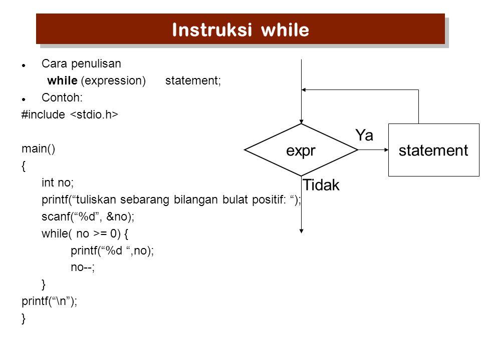 Instruksi while Cara penulisan while (expression)statement; Contoh: #include main() { int no; printf( tuliskan sebarang bilangan bulat positif: ); scanf( %d , &no); while( no >= 0) { printf( %d ,no); no--; } printf( \n ); } expr Ya Tidak statement