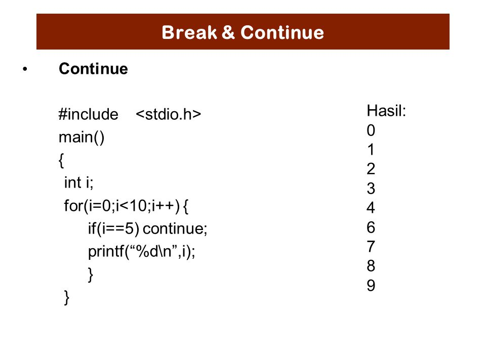 "Break & Continue Continue #include main() { int i; for(i=0;i<10;i++) { if(i==5) continue; printf(""%d\n"",i); } Hasil: 0 1 2 3 4 6 7 8 9"