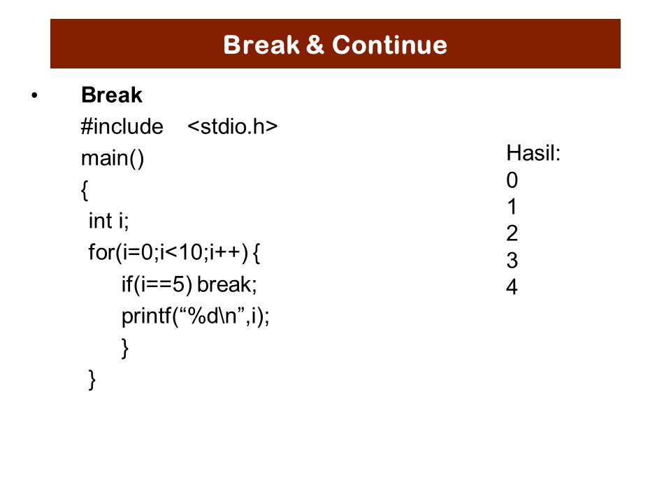Break & Continue Break #include main() { int i; for(i=0;i<10;i++) { if(i==5) break; printf( %d\n ,i); } Hasil: 0 1 2 3 4